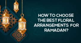 How to choose the best floral arrangements for Ramadan?