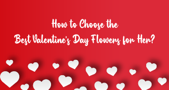 How to choose the best Valentine's Day Flowers for Her?